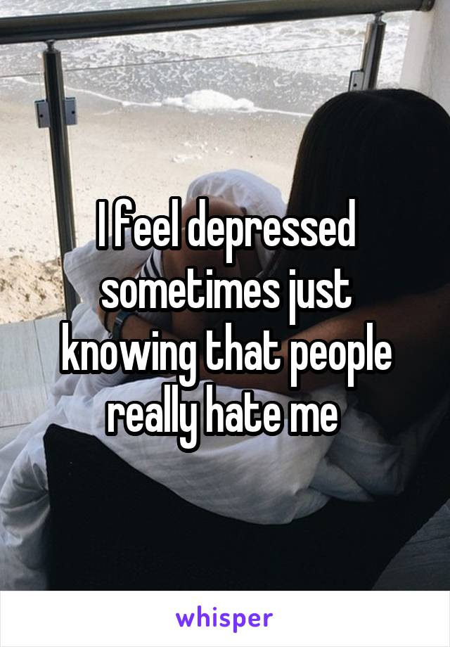 I feel depressed sometimes just knowing that people really hate me