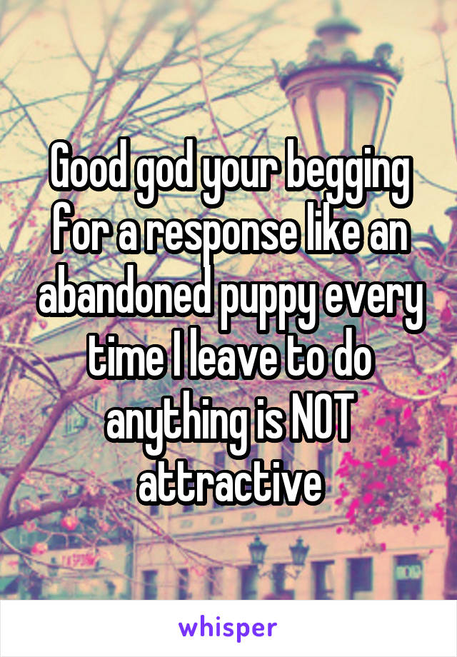 Good god your begging for a response like an abandoned puppy every time I leave to do anything is NOT attractive