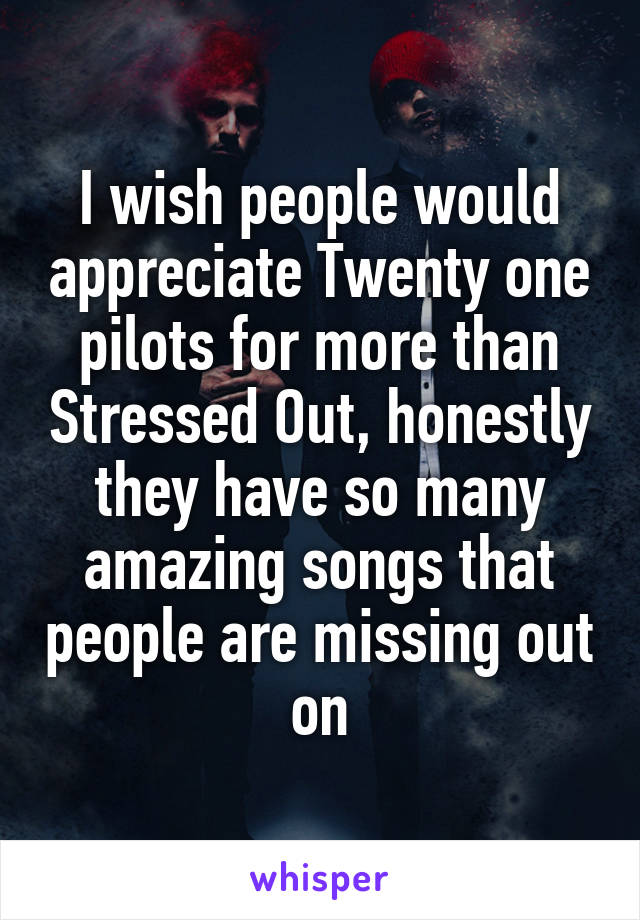I wish people would appreciate Twenty one pilots for more than Stressed Out, honestly they have so many amazing songs that people are missing out on