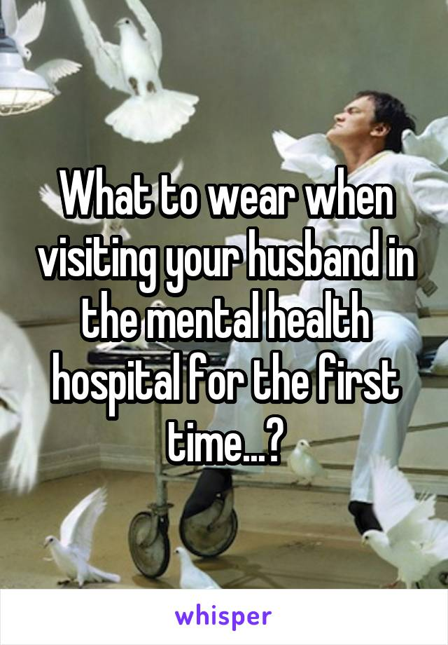What to wear when visiting your husband in the mental health hospital for the first time...?