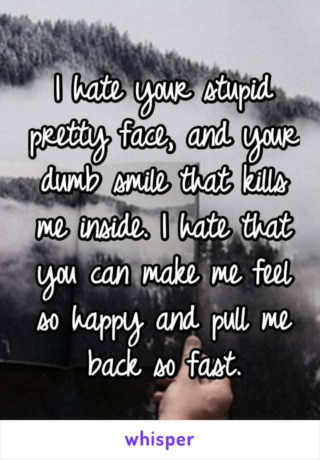 I hate your stupid pretty face, and your dumb smile that kills me inside. I hate that you can make me feel so happy and pull me back so fast.