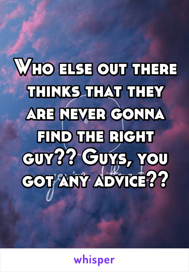 Who else out there thinks that they are never gonna find the right guy?? Guys, you got any advice??