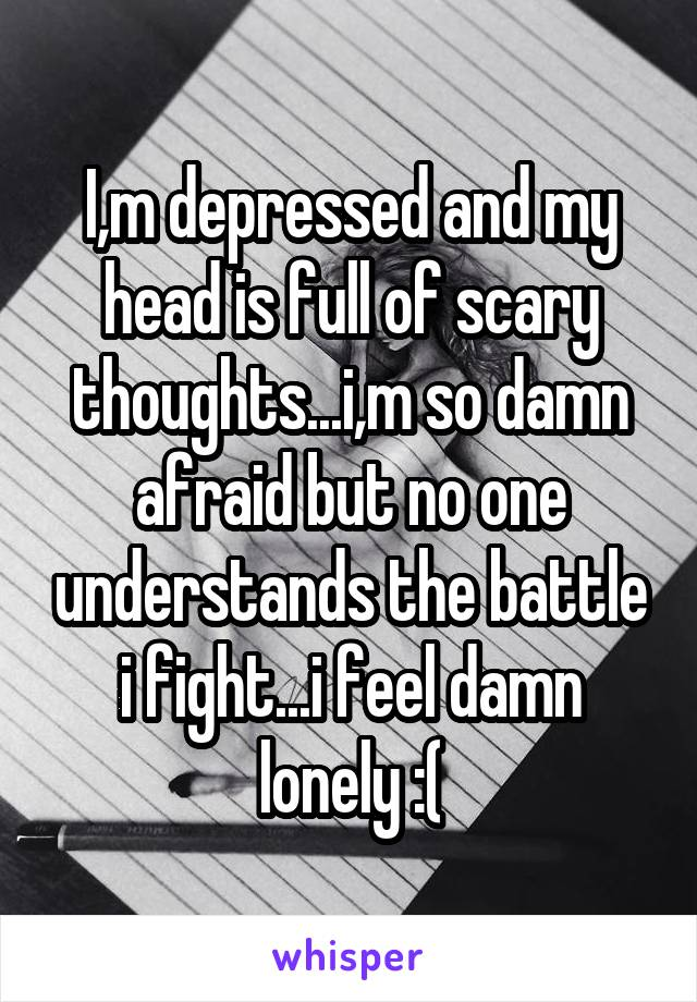 I,m depressed and my head is full of scary thoughts...i,m so damn afraid but no one understands the battle i fight...i feel damn lonely :(