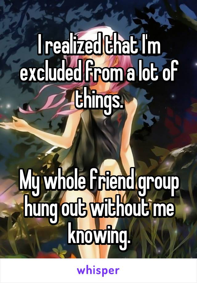 I realized that I'm excluded from a lot of things.   My whole friend group hung out without me knowing.