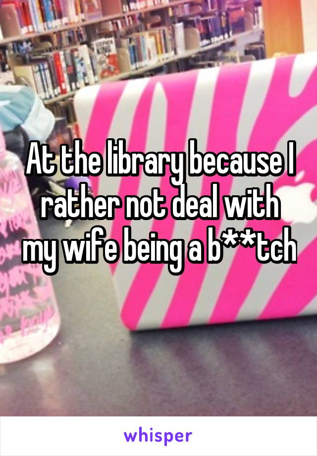 At the library because I rather not deal with my wife being a b**tch