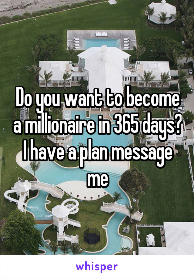 Do you want to become a millionaire in 365 days? I have a plan message me