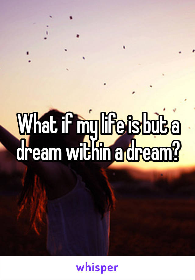 What if my life is but a dream within a dream?