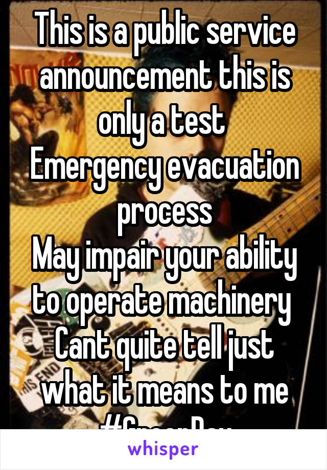 This is a public service announcement this is only a test  Emergency evacuation process May impair your ability to operate machinery  Cant quite tell just what it means to me #GreenDay