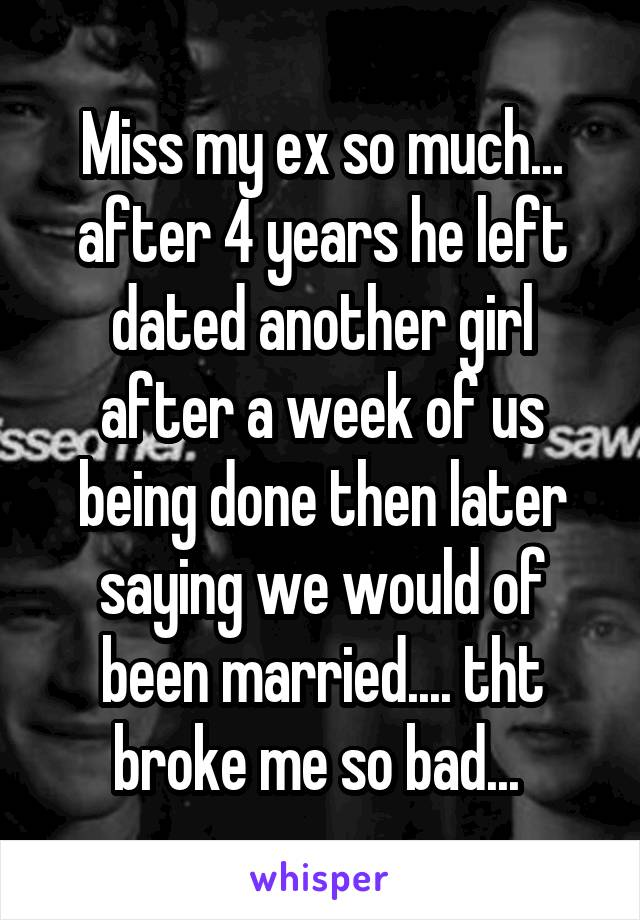 Miss my ex so much... after 4 years he left dated another girl after a week of us being done then later saying we would of been married.... tht broke me so bad...