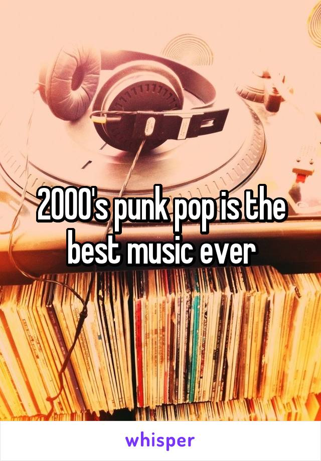 2000's punk pop is the best music ever