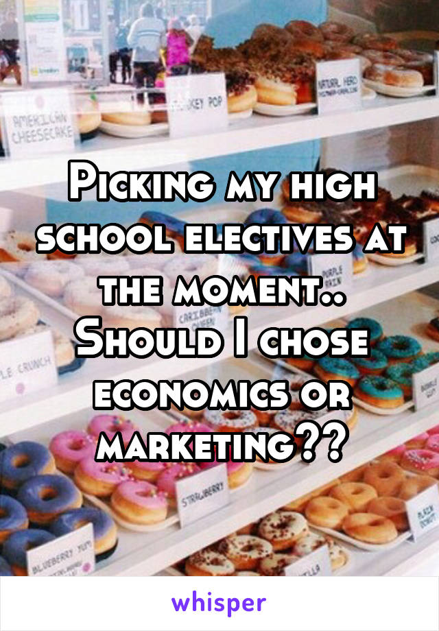 Picking my high school electives at the moment.. Should I chose economics or marketing??