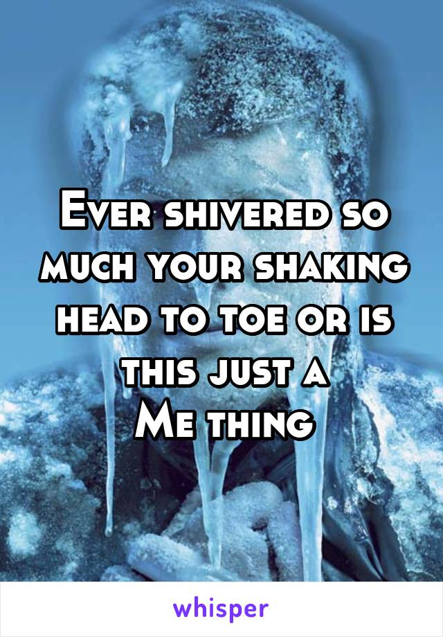 Ever shivered so much your shaking head to toe or is this just a Me thing