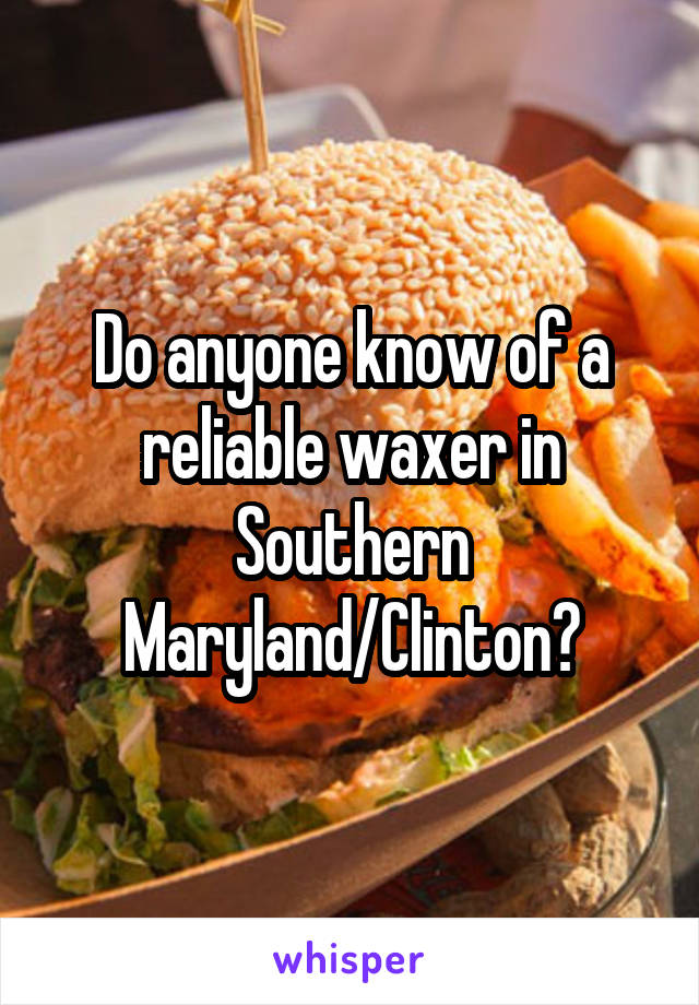 Do anyone know of a reliable waxer in Southern Maryland/Clinton?