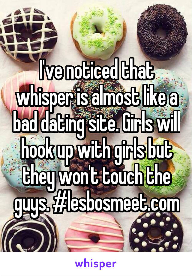 I've noticed that whisper is almost like a bad dating site. Girls will hook up with girls but they won't touch the guys. #lesbosmeet.com