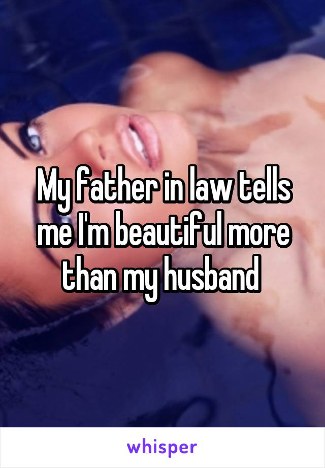 My father in law tells me I'm beautiful more than my husband