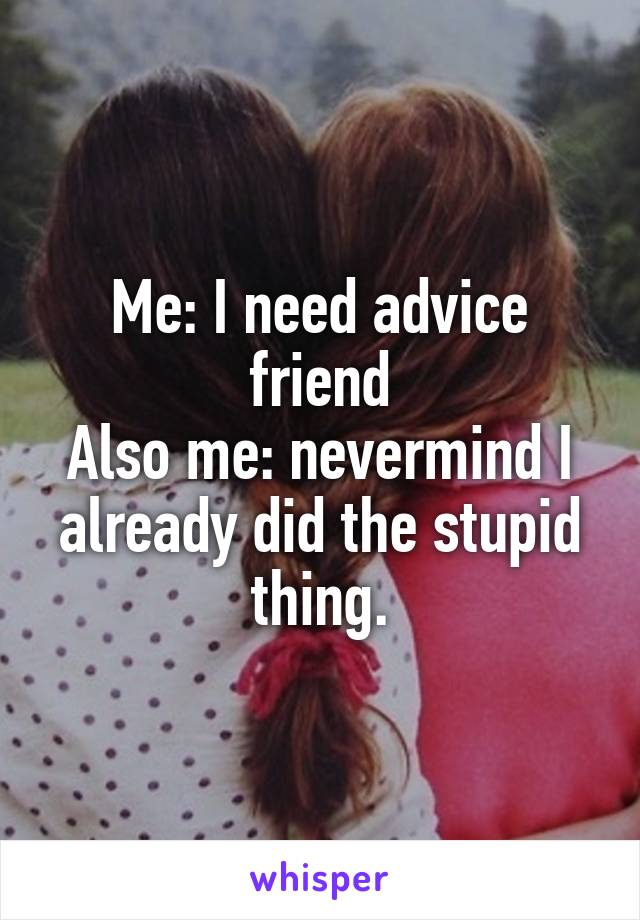 Me: I need advice friend Also me: nevermind I already did the stupid thing.