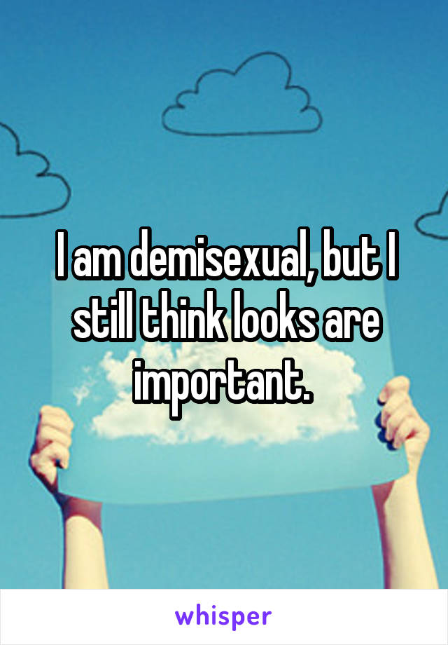 I am demisexual, but I still think looks are important.