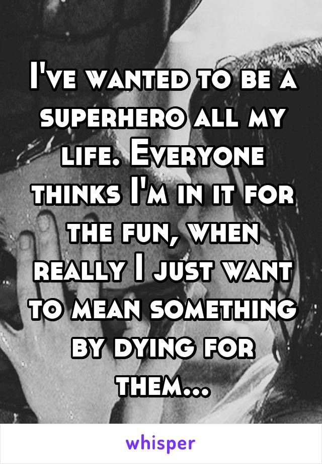 I've wanted to be a superhero all my life. Everyone thinks I'm in it for the fun, when really I just want to mean something by dying for them...