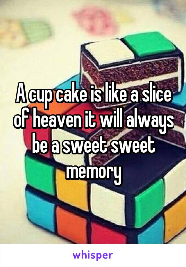 A cup cake is like a slice of heaven it will always be a sweet sweet memory