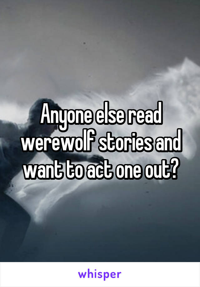 Anyone else read werewolf stories and want to act one out?