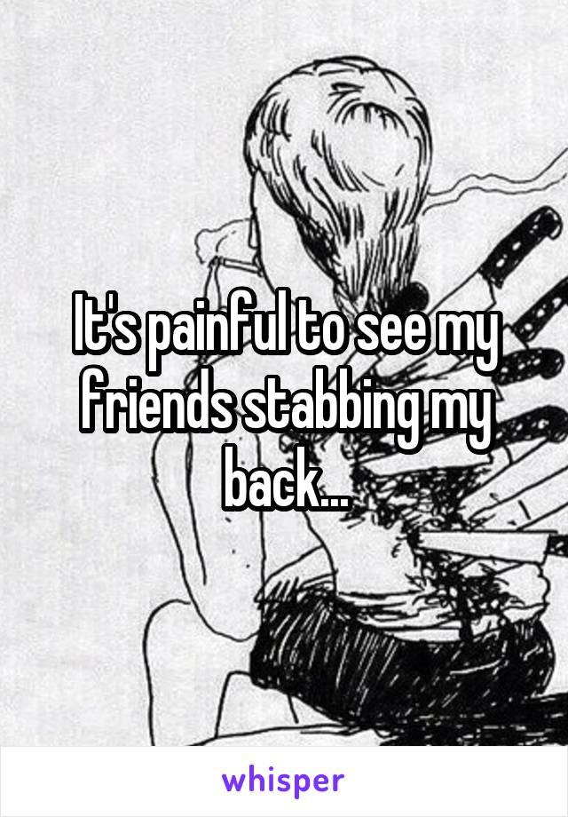 It's painful to see my friends stabbing my back...