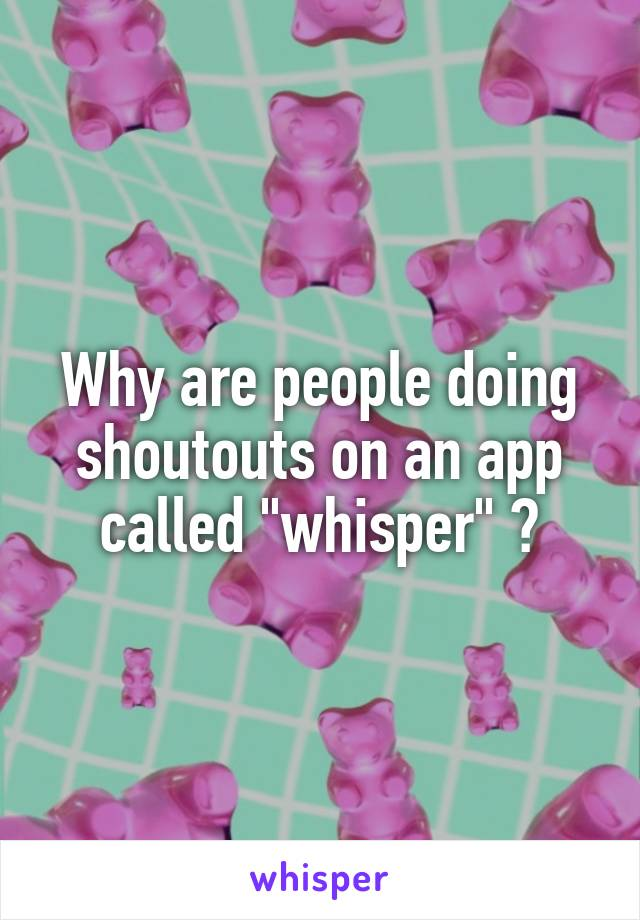 """Why are people doing shoutouts on an app called """"whisper"""" ?"""