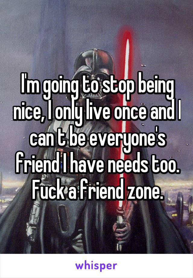 I'm going to stop being nice, I only live once and I can t be everyone's friend I have needs too. Fuck a friend zone.