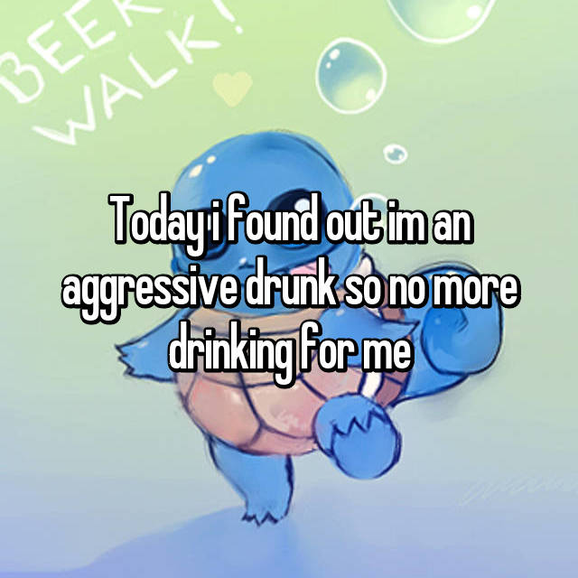Today i found out im an aggressive drunk so no more drinking for me