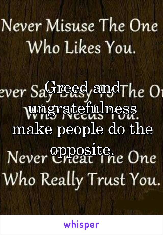 Greed and ungratefulness make people do the opposite.