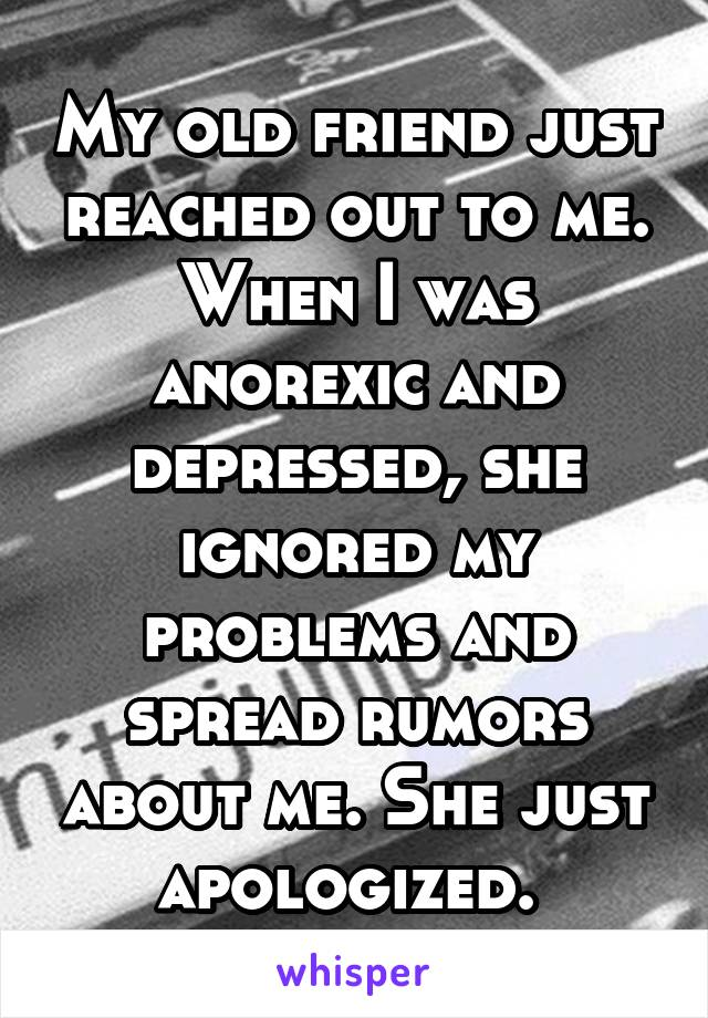 My old friend just reached out to me. When I was anorexic and depressed, she ignored my problems and spread rumors about me. She just apologized.