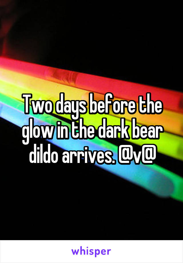 Two days before the glow in the dark bear dildo arrives. @v@
