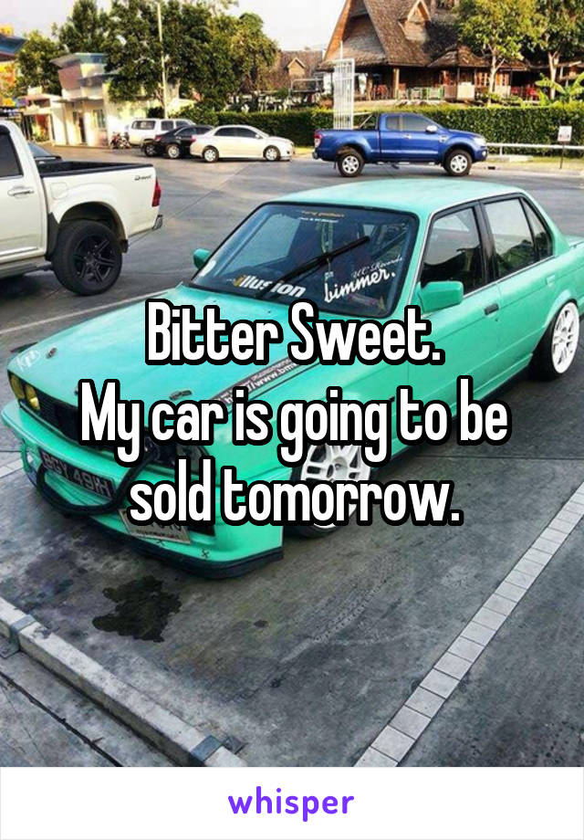 Bitter Sweet. My car is going to be sold tomorrow.