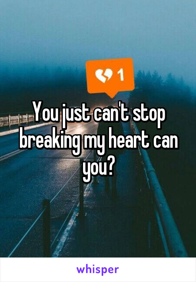 You just can't stop breaking my heart can you?