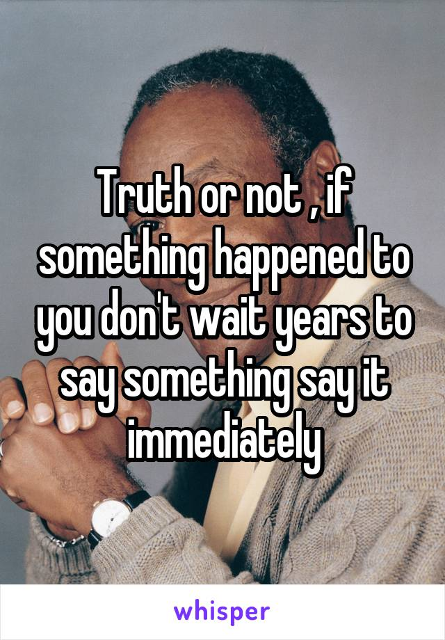 Truth or not , if something happened to you don't wait years to say something say it immediately