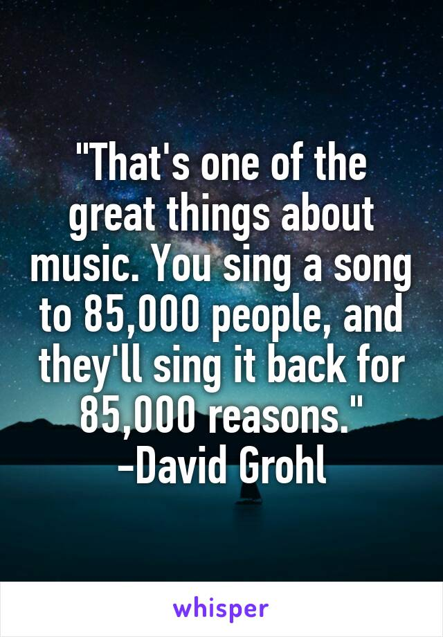 """""""That's one of the great things about music. You sing a song to 85,000 people, and they'll sing it back for 85,000 reasons."""" -David Grohl"""