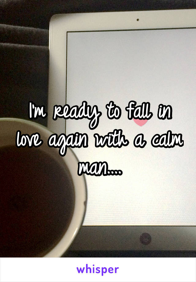 I'm ready to fall in love again with a calm man....