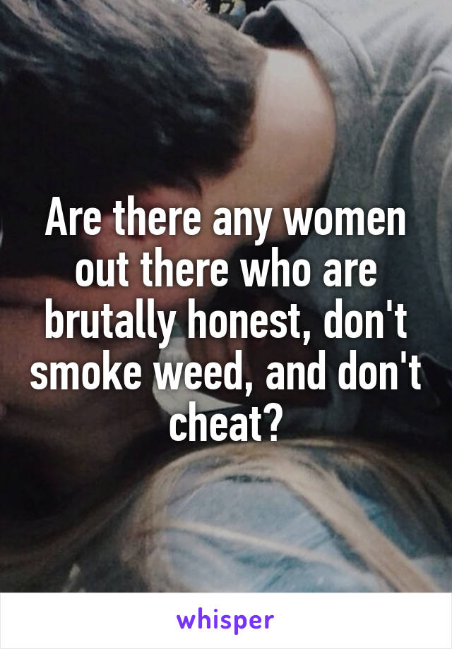 Are there any women out there who are brutally honest, don't smoke weed, and don't cheat?