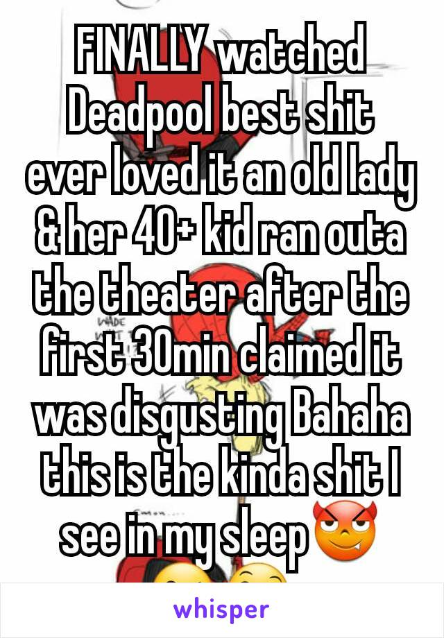 FINALLY watched Deadpool best shit ever loved it an old lady & her 40+ kid ran outa the theater after the first 30min claimed it was disgusting Bahaha this is the kinda shit I see in my sleep😈😘😄