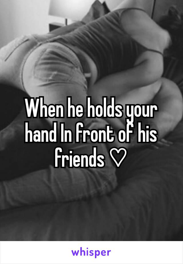 When he holds your hand In front of his friends ♡