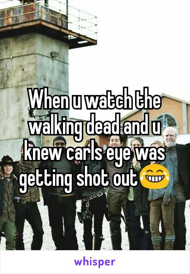 When u watch the walking dead and u knew carls eye was getting shot out😂