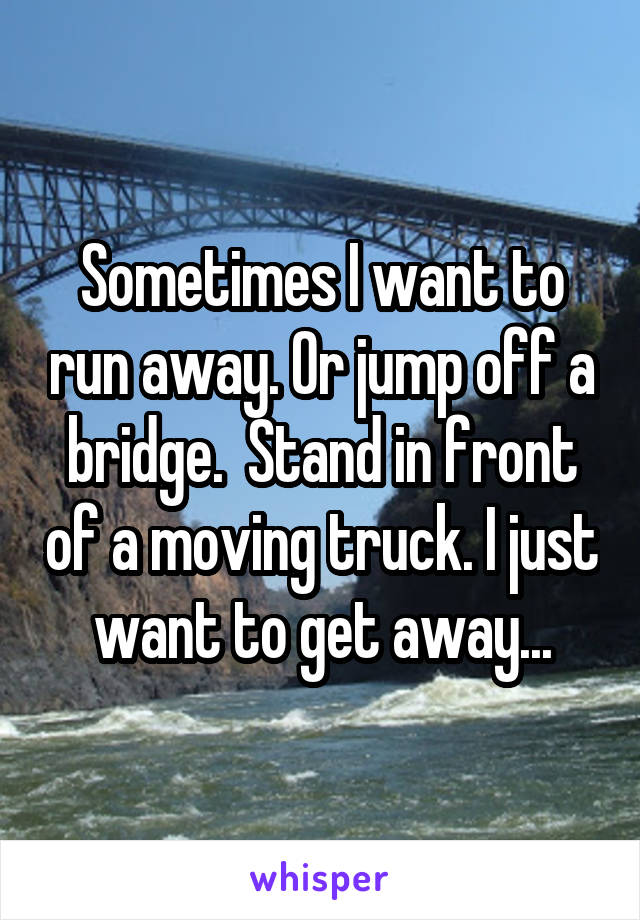 Sometimes I want to run away. Or jump off a bridge.  Stand in front of a moving truck. I just want to get away...