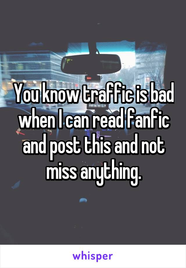 You know traffic is bad when I can read fanfic and post this and not miss anything.