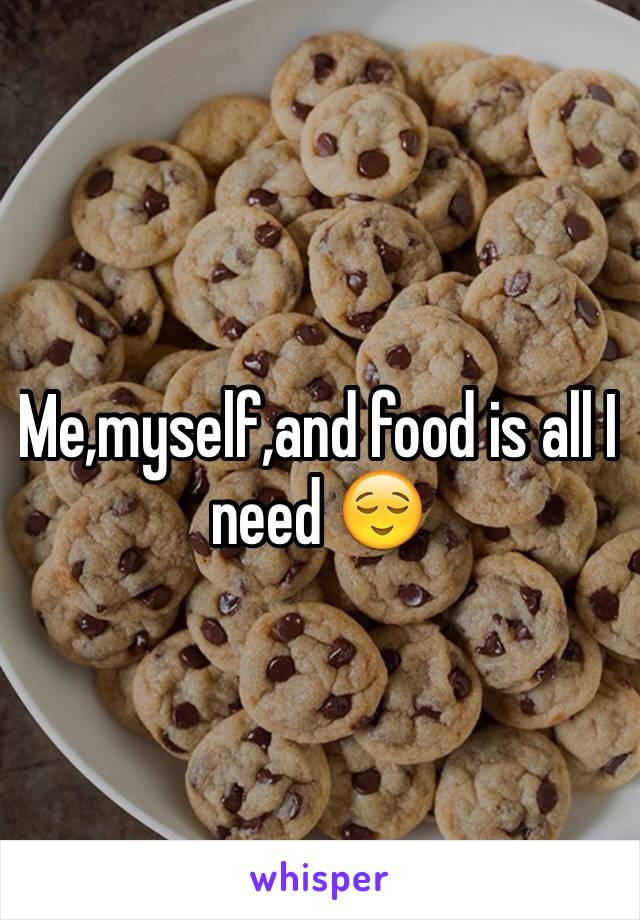 Me,myself,and food is all I need 😌
