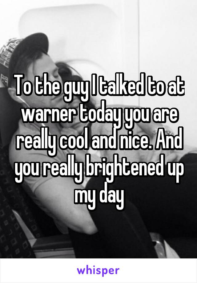 To the guy I talked to at warner today you are really cool and nice. And you really brightened up my day
