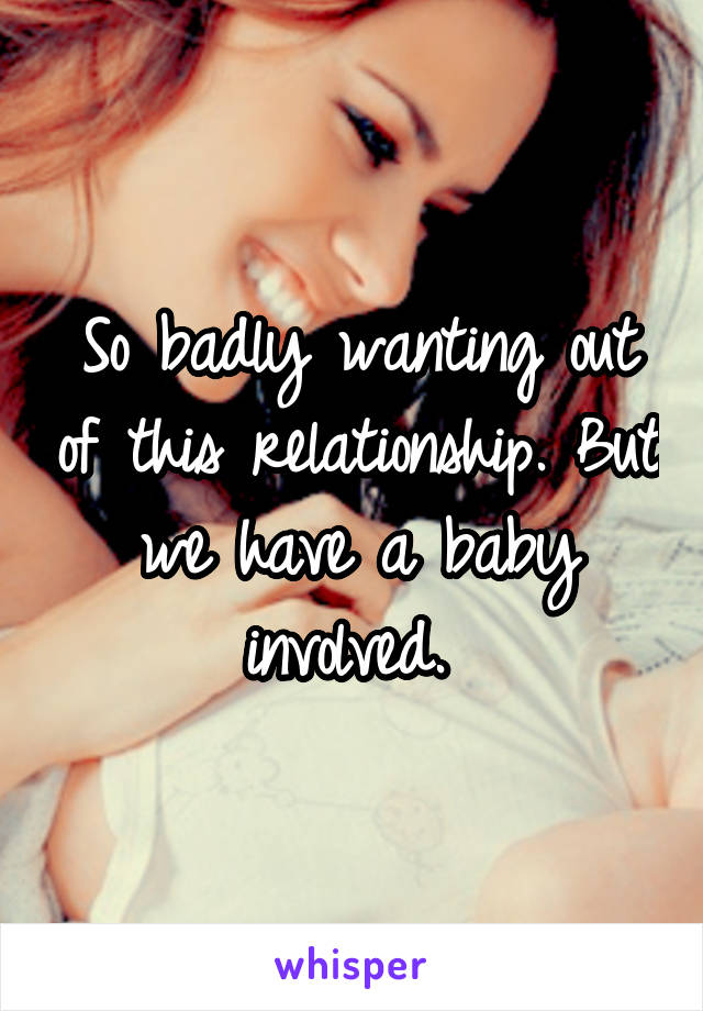 So badly wanting out of this relationship. But we have a baby involved.