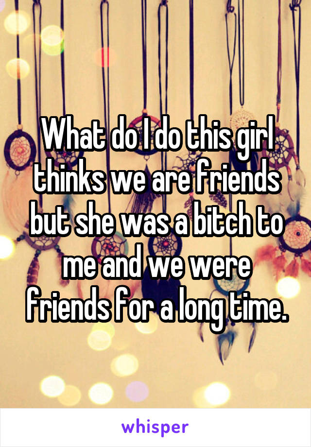 What do I do this girl thinks we are friends but she was a bitch to me and we were friends for a long time.
