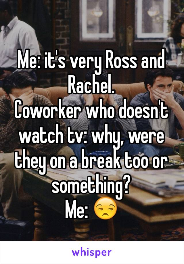 Me: it's very Ross and Rachel. Coworker who doesn't watch tv: why, were they on a break too or something? Me: 😒