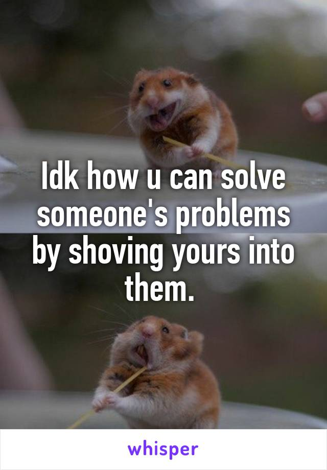 Idk how u can solve someone's problems by shoving yours into them.