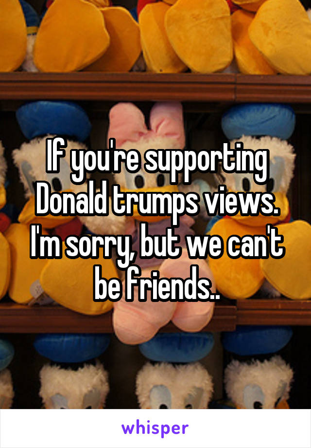If you're supporting Donald trumps views. I'm sorry, but we can't be friends..
