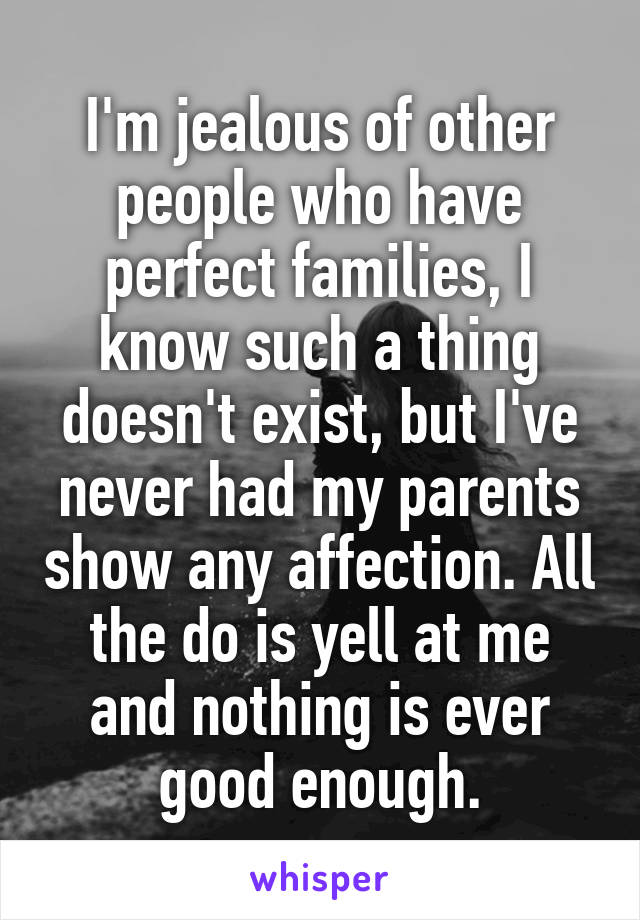 I'm jealous of other people who have perfect families, I know such a thing doesn't exist, but I've never had my parents show any affection. All the do is yell at me and nothing is ever good enough.